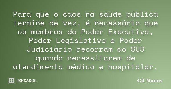 Para que o caos na saúde pública termine de vez, é necessário que os membros do Poder Executivo, Poder Legislativo e Poder Judiciário recorram ao SUS quando nec... Frase de Gil Nunes.