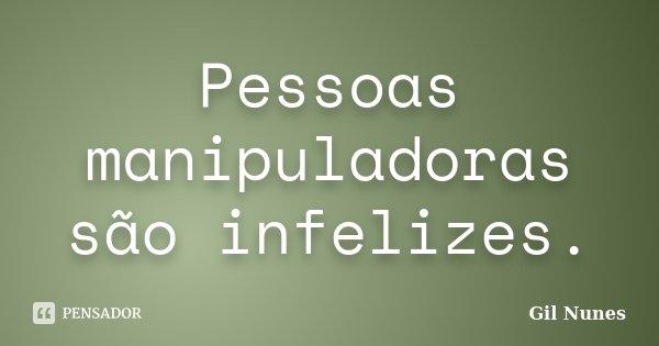 Pessoas manipuladoras são infelizes.... Frase de Gil Nunes.