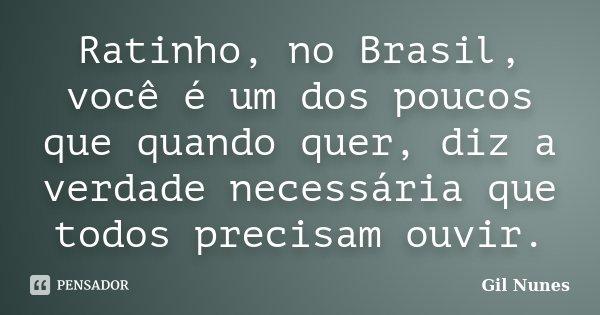 Ratinho, no Brasil, você é um dos poucos que quando quer, diz a verdade necessária que todos precisam ouvir.... Frase de Gil Nunes.