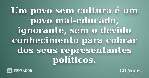 Um povo sem cultura é um povo mal educado, ignorante, sem o devido conhecimento para cobrar dos seus representantes políticos.... Frase de Gil Nunes.