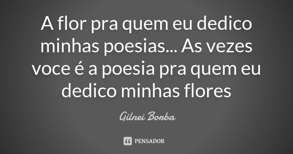 A flor pra quem eu dedico minhas poesias... As vezes voce é a poesia pra quem eu dedico minhas flores... Frase de Gilnei Borba.
