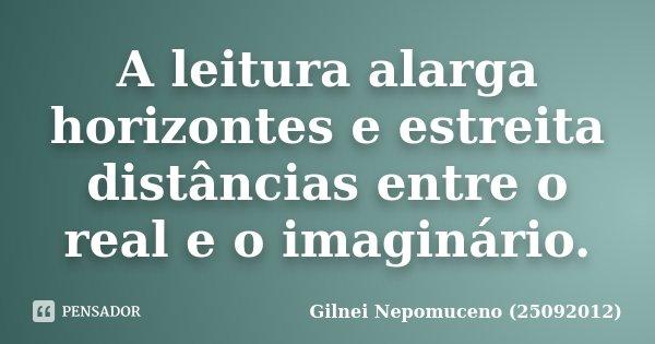 A leitura alarga horizontes e estreita distâncias entre o real e o imaginário.... Frase de Gilnei Nepomuceno (25092012).