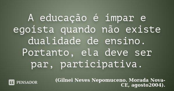 A educação é ímpar e egoísta quando não existe dualidade de ensino. Portanto, ela deve ser par, participativa.... Frase de (Gilnei Neves Nepomuceno. Morada Nova-CE, agosto2004)..