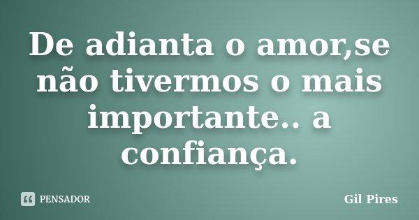 De adianta o amor,se não tivermos o mais importante.. a confiança.... Frase de Gil Pires.