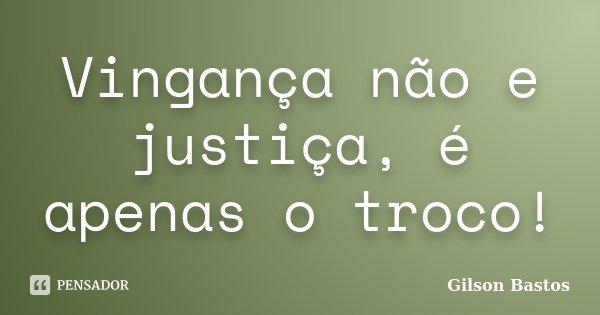 Vingança não e justiça, é apenas o troco!... Frase de Gilson Bastos.
