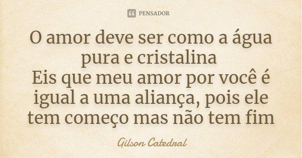 O amor deve ser como a água pura e cristalina Eis que meu amor por você e igual a uma aliança, pois ele tem começo mas não tem fim... Frase de gilson catedral.