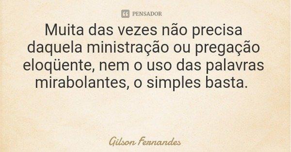 Muita das vezes não precisa daquela ministração ou pregação eloqüente, nem o uso das palavras mirabolantes, o simples basta.... Frase de Gilson Fernandes.