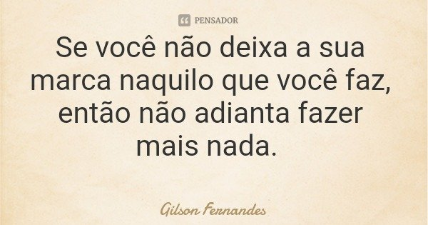 Se você não deixa a sua marca naquilo que você faz, então não adianta fazer mais nada.... Frase de Gilson Fernandes.