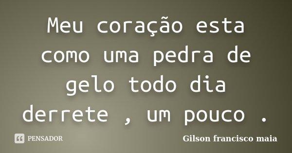 Meu coração esta como uma pedra de gelo todo dia derrete , um pouco .... Frase de Gilson francisco maia.