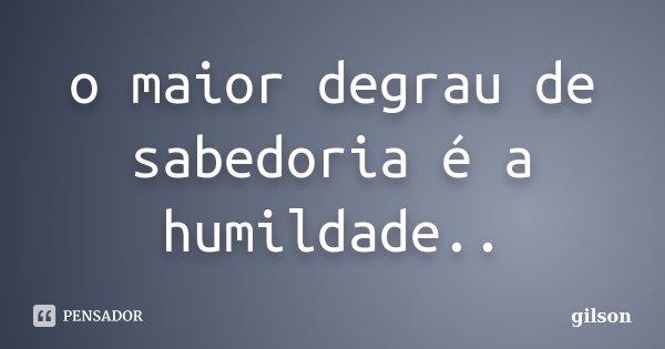 o maior degrau de sabedoria é a humildade..... Frase de gilson.