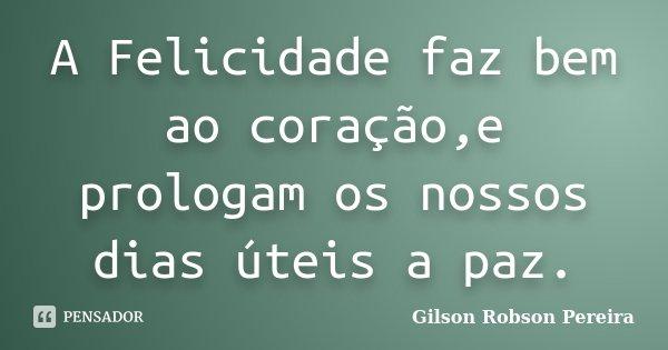 A Felicidade faz bem ao coração,e prologam os nossos dias úteis a paz.... Frase de Gilson Robson Pereira.