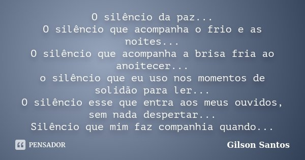 O silêncio da paz... O silêncio que acompanha o frio e as noites... O silêncio que acompanha a brisa fria ao anoitecer... o silêncio que eu uso nos momentos de ... Frase de Gilson Santos..