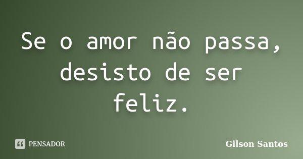Se o amor não passa, desisto de ser feliz.... Frase de Gilson Santos.