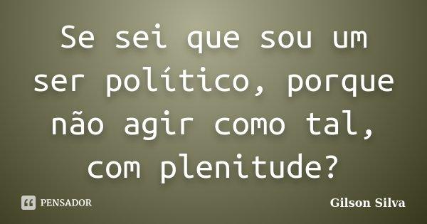 Se sei que sou um ser político, porque não agir como tal, com plenitude?... Frase de Gilson Silva.