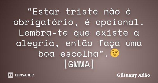 """""""Estar triste não é obrigatório, é opcional. Lembra-te que existe a alegria, então faça uma boa escolha"""".😉 [GMMA]... Frase de Giltuany Adão."""