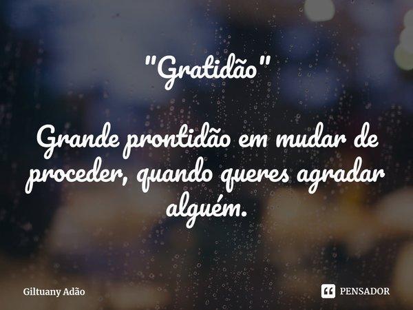 """""""Gratidão"""" Grande prontidão em mudar de proceder, quando queres agradar alguém.... Frase de Giltuany Adão."""