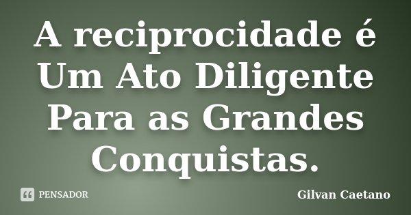 A reciprocidade é Um Ato Diligente Para as Grandes Conquistas.... Frase de Gilvan Caetano.
