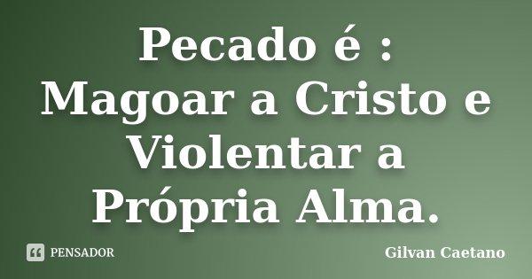 Pecado é : Magoar a Cristo e Violentar a Própria Alma.... Frase de Gilvan Caetano.