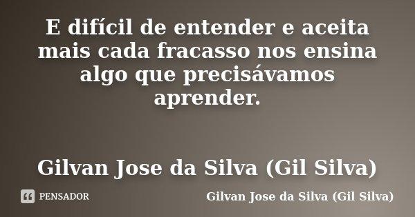 E difícil de entender e aceita mais cada fracasso nos ensina algo que precisávamos aprender. Gilvan Jose da Silva (Gil Silva)... Frase de Gilvan Jose da Silva (Gil Silva).