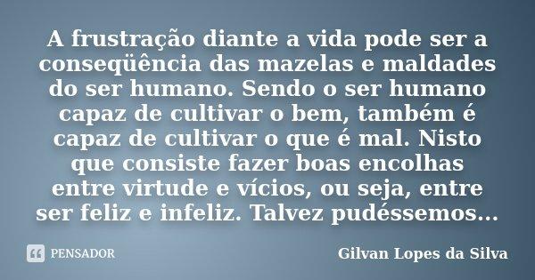 A frustração diante a vida pode ser a conseqüência das mazelas e maldades do ser humano. Sendo o ser humano capaz de cultivar o bem, também é capaz de cultivar ... Frase de Gilvan Lopes da Silva.