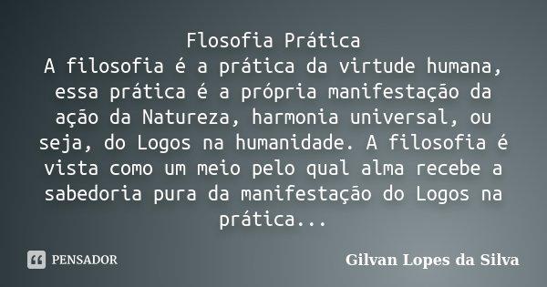 Flosofia Prática A filosofia é a prática da virtude humana, essa prática é a própria manifestação da ação da Natureza, harmonia universal, ou seja, do Logos na ... Frase de Gilvan Lopes da Silva.