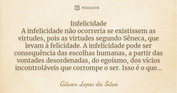 Infelicidade A infelicidade não ocorreria se existissem as virtudes, pois as virtudes segundo Sêneca, que levam à felicidade. A infelicidade pode ser consequênc... Frase de Gilvan Lopes da Silva.