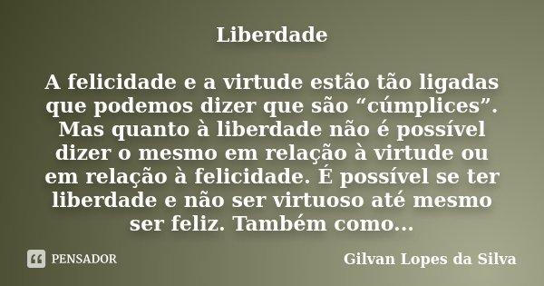 """LIberdade A felicidade e a virtude estão tão ligadas que podemos dizer que são """"cúmplices"""". Mas quanto à liberdade não é possível dizer o mesmo em relação à vir... Frase de Gilvan Lopes da Silva."""