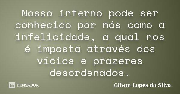Nosso inferno pode ser conhecido por nós como a infelicidade, a qual nos é imposta através dos vícios e prazeres desordenados.... Frase de Gilvan Lopes da Silva.
