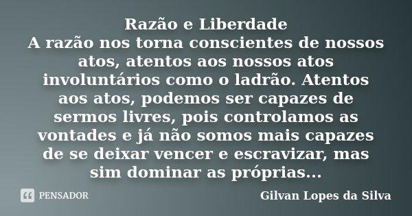 Razão e Liberdade A razão nos torna conscientes de nossos atos, atentos aos nossos atos involuntários como o ladrão. Atentos aos atos, podemos ser capazes de se... Frase de Gilvan Lopes da Silva.