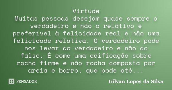 Virtude Muitas pessoas desejam quase sempre o verdadeiro e não o relativo é preferível à felicidade real e não uma felicidade relativa. O verdadeiro pode nos le... Frase de Gilvan Lopes da Silva.