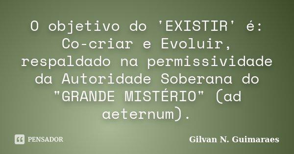 """O objetivo do 'EXISTIR' é: Co-criar e Evoluir, respaldado na permissividade da Autoridade Soberana do """"GRANDE MISTÉRIO"""" (ad aeternum).... Frase de Gilvan N. Guimaraes."""