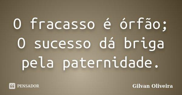 O fracasso é órfão; O sucesso dá briga pela paternidade.... Frase de Gilvan Oliveira.