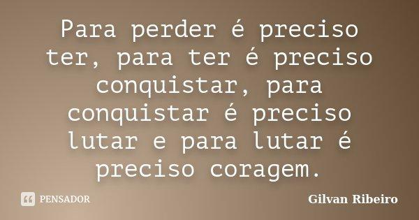 Para perder é preciso ter, para ter é preciso conquistar, para conquistar é preciso lutar e para lutar é preciso coragem.... Frase de Gilvan Ribeiro.