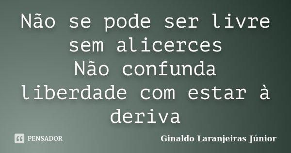 Não se pode ser livre sem alicerces Não confunda liberdade com estar à deriva... Frase de Ginaldo Laranjeiras Júnior.