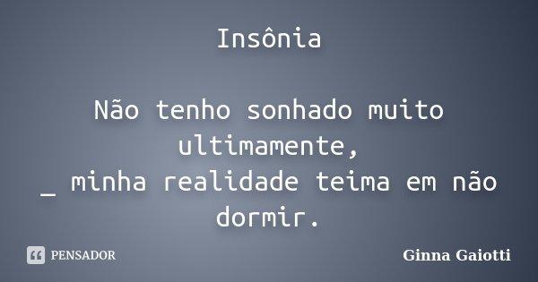 Insônia Não tenho sonhado muito ultimamente, _ minha realidade teima em não dormir.... Frase de Ginna Gaiotti.