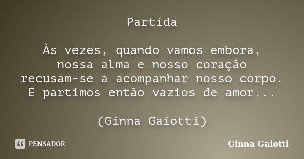 Partida Às vezes, quando vamos embora, nossa alma e nosso coração recusam-se a acompanhar nosso corpo. E partimos então vazios de amor... (Ginna Gaiotti)... Frase de Ginna Gaiotti.
