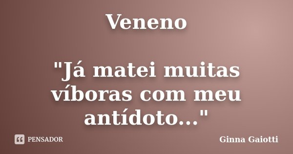 """Veneno """"Já matei muitas víboras com meu antídoto...""""... Frase de Ginna Gaiotti."""