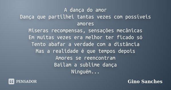 A dança do amor Dança que partilhei tantas vezes com possíveis amores Míseras recompensas, sensações mecânicas Em muitas vezes era melhor ter ficado só Tento ab... Frase de Gino Sanches.