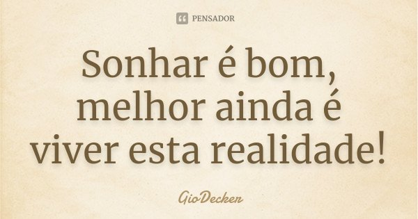 Sonhar é bom, melhor ainda é viver esta realidade!... Frase de GioDecker.