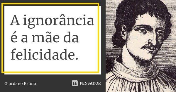 A ignorância é a mãe da felicidade.... Frase de Giordano Bruno.
