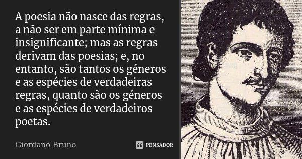 A poesia não nasce das regras, a não ser em parte mínima e insignificante; mas as regras derivam das poesias; e, no entanto, são tantos os géneros e as espécies... Frase de Giordano Bruno.