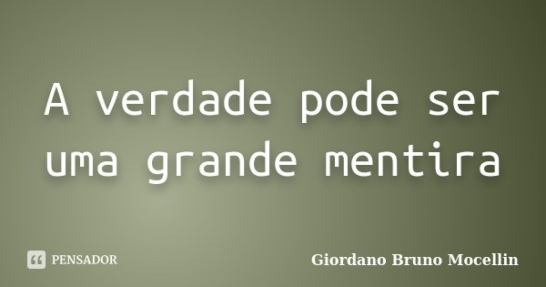 A verdade pode ser uma grande mentira... Frase de Giordano Bruno Mocellin.