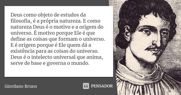 Deus como objeto de estudos da filosofia, é a própria natureza. E como natureza Deus é o motivo e a origem do universo. É motivo porque Ele é que define as cois... Frase de Giordano Bruno.