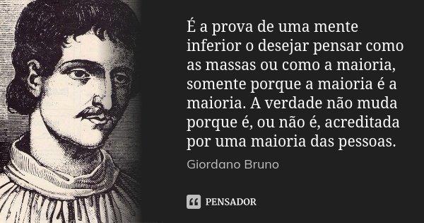 É a prova de uma mente inferior o desejar pensar como as massas ou como a maioria, somente porque a maioria é a maioria. A verdade não muda porque é, ou não é, ... Frase de Giordano Bruno.