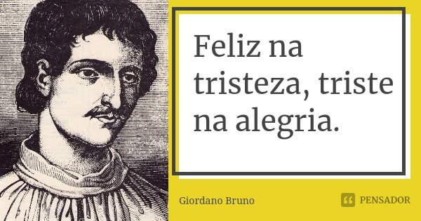 Feliz na tristeza, triste na alegria.... Frase de Giordano Bruno.