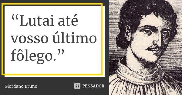 """""""Lutai até vosso último fôlego.""""... Frase de Giordano Bruno."""