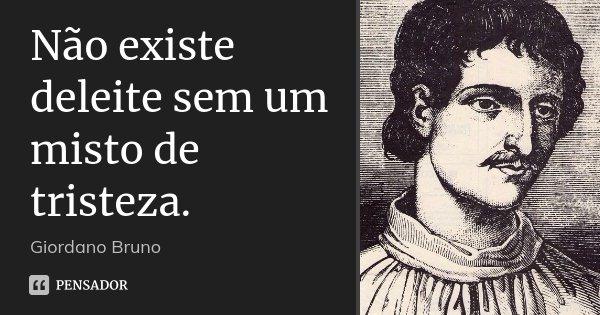 Não existe deleite sem um misto de tristeza.... Frase de Giordano Bruno.