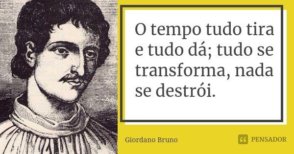 O tempo tudo tira e tudo dá; tudo se transforma, nada se destrói.... Frase de Giordano Bruno.
