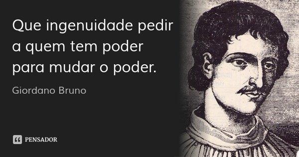 Que ingenuidade pedir a quem tem poder para mudar o poder.... Frase de Giordano Bruno.