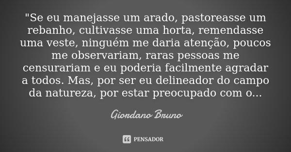 """""""Se eu manejasse um arado, pastoreasse um rebanho, cultivasse uma horta, remendasse uma veste, ninguém me daria atenção, poucos me observariam, raras pesso... Frase de Giordano Bruno."""